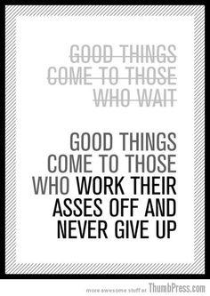 Good things come to those who work their asses off.