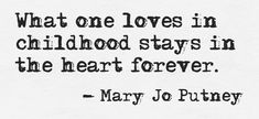 """""""What one loves in childhood stays in the heart forever"""" -Mary Jo Putney"""