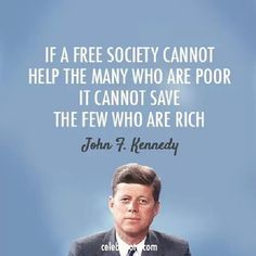 """""""If a free society cannot help the many who are poor, it cannot save the few who are rich."""" John F. Kennedy"""