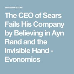 The CEO of Sears Fails His Company by Believing in Ayn Rand and the Invisible Hand - Evonomics