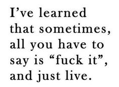I've learned that sometimes all you have to say it fuck it and just live
