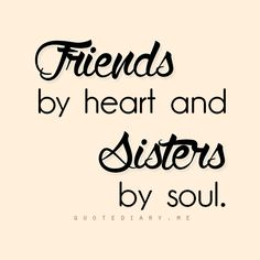 Friends by heart and sisters by soul