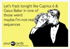 The first e card I ever designed myself:  Let's frack tonight like Caprica 6 & Gaius Baltar in one of those weird maybe-I'm-not-real sequences. (LOVE BATTLESTAR GALACTICA)