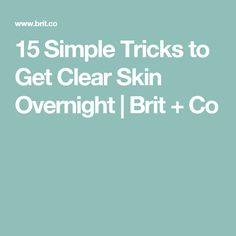 15 Simple Tricks to Get Clear Skin Overnight | Brit + Co