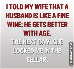 I told my wife that a husband is like fine wine  #funny #haha #lol #laughtard #funnypics #wine #cellar #age
