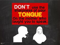Don't use the sharpness of your tongue on the mother who taught you to speak. My Post Don't Make Me Pious; But Every Reminder Benefits The Believer. Feel Free To Repost!