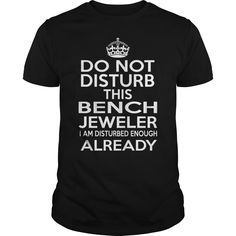 BENCH JEWELER DO NOT DISTURB THIS I AM DISTURBED ENOUGH ALREADY T-Shirts, Hoodies. Check Price Now ==► https://www.sunfrog.com/LifeStyle/BENCH-JEWELER--DISTURB-T4-Black-Guys.html?41382