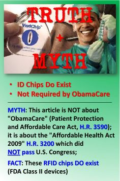 """NOTICE: NEWS ARTICLE WRONG INFO - ID IMPLANT CHIPS DO EXIST, BUT NOT REQUIRED by ObamaCare   MYTH: This article is NOT about """"ObamaCare"""" (Patient Protection and Affordable Care Act, H.R. 3590); it is about the """"Affordable Health Act 2009"""" H.R. 3200 which did NOT pass U.S. Congress; FACT: These RFID chips DO exist (FDA Class II devices)    Incorrect article: http://www.dailysquib.co.uk/health/3734-obamacare-subtitle-c-11-section-2521.html"""