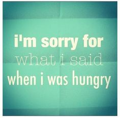 i'm sorry for what i said when i was hungry...