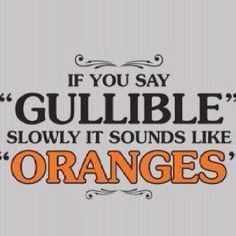 """Please don't ask how many times I had to say """"gullible"""" before I got the joke!!!!!!"""