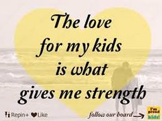 My kids are what keep me going and alive today