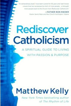 Rediscover Catholicism: A Spiritual Guide to Living with Passion