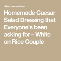 Homemade Caesar Salad Dressing that Everyone's been asking for – White on Rice Couple