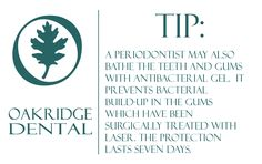 Periodontics helpful info: A periodontist may also bathe the teeth and gums with antibacterial gel.  It prevents bacterial build-up in the gums which have been surgically treated with laser. The protection lasts seven days