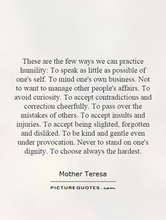 These are the few ways we can practice humility.To speak as little as possible of one's self.To mind one's own business.Not to wan... Mother Teresa