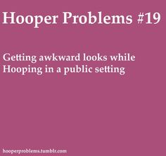 Every time... even more awkward of looks when i am just carrying the hoop...