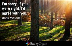 I'm sorry, if you were right, I'd agree with you. - Robin Williams - BrainyQuote