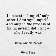 I understood myself only after I destroyed myself. And only in the process of fixing myself, did I know who I really was ~ Sade Andria Zabala