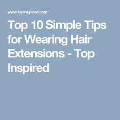 Top 10 Simple Tips for Wearing Hair Extensions - Top Inspired