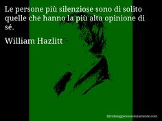 Aforisma di William Hazlitt , Le persone più silenziose sono di solito quelle che hanno la più alta opinione di sé.