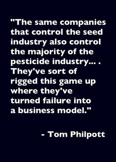 """The same companies that control the seed industry also control the majority of the pesticide industry... They've sort of rigged this game up where they've turned failure into a business model.""  ~ Tom Philpott  [follow this link to find a bundle of clips exploring the sociology of food and agriculture: http://www.thesociologicalcinema.com/1/category/foodagriculture25a135482f/1.html]"