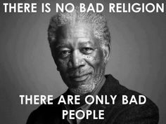 """""""There is no bad religion, there are only bad people"""" #Quote by Morgan Freeman"""
