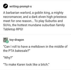 """º writing-prompt-s A barbarian warlord, a goblin king, a mighty necromancer, and a dark elven high priestess meet for one reason. To play Suburbs and SUVs, the hottest mundane suburban family Tabletop RPG! & toy-d ragon """"Can I roll to have a meItdown in Tumblr Funny, Funny Memes, Funny Fails, Hilarious Texts, Funny Drunk, Drunk Texts, Hilarious Animals, 9gag Funny, Funniest Memes"""