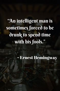 """An intelligent man is sometimes forced to be drunk to spend time with his fools.""  ~ Ernest Hemingway"