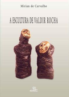 Título: A escultura de Valdir Rocha  Autor: Mirian de Carvalho  Editora: Escrituras, 2004