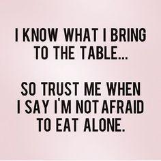 I'm not afraid to eat alone.