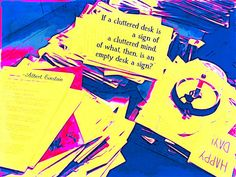 """""""If a cluttered desk is a sign of a cluttered mind, of what, then, is an empty desk a sign?"""" -Albert Einstein"""