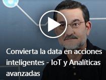 Convierta la data en acciones inteligentes - IoT y Analíticas avanzadas .