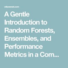 A Gentle Introduction to Random Forests, Ensembles, and Performance Metrics in a Commercial System - Blog & Press