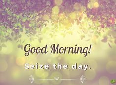 Good Morning. Seize the day.