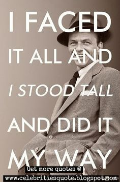 I faced it all and I stood tall and did it my way!  - Frank & Frances