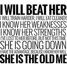 I WILL BEAT HER I WILL TRAIN HARDER, I WILL EAT CLEANER I KNOW HER WEAKNESSES I KNOW HER STRENGHTS I'VE LOST TO HER BEFORE, BUT NOT THIS TIME SHE IS GOING DOWN I HAVE THE ADVANTAGE, BECAUSE I KNOW HER WELL SHE IS THE OLD ME ♡