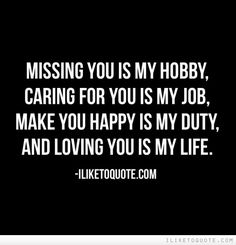 Missing you is my hobby, caring for you is my job, make you happy is my duty, and loving you is my life.  #love #lovequotes #quotes