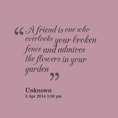 Quotes Picture: a friend is one who overlooks your broken fence and admires the flowers in your garden Best Friend Poems, Fence Quotes, Garden Quotes, Broken Friendship Quotes, Change, Deep Thoughts, Picture Quotes, We Heart It, Fun Facts