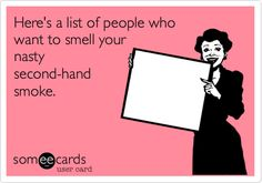Here's a list of people who want to smell your nasty second-hand smoke.    Bahahahahaha.
