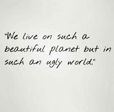 we live on such a beautiful planet but in such an ugly world.