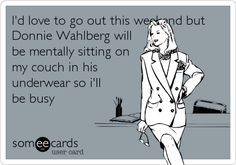 I'd love to go out this weekend but Donnie Wahlberg will be mentally sitting on my couch in his underwear so i'll be busy.