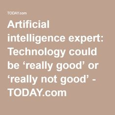 Artificial intelligence expert: Technology could be 'really good' or 'really not good' - TODAY.com
