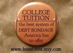 College Tuition: The best system of Debt Bondage America has to offer.