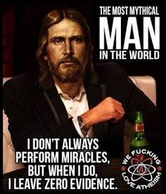 Atheism, Religion, God is Imaginary, No Proof, Jesus. The most mythical man in the world. I don't always perform miracles, but when I do, I leave zero evidence.