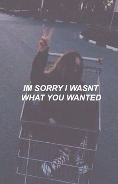 ''im sorry i wasnt what you wanted''