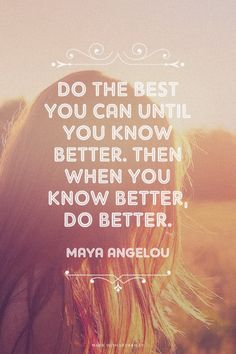 Do the best you can until you know better. Then when you know better, do better. - Maya Angelou | Melissa made this with Spoken.ly