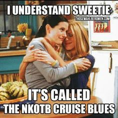 I understand sweetie.....It's called the NKOTB cruise blues
