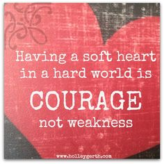 Having a soft heart in a hard world is courage not weakness.