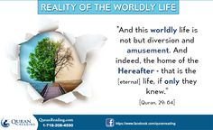 """""""And this worldly life is not but diversion and amusement. And indeed, the home of the Hereafter – that is the [eternal] life, if only they knew."""" [Quran, 29: 64]"""