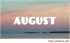 Goodbye July And Hello August Please Be Nice Isfunny.net